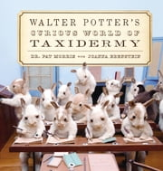 Walter Potter's Curious World of Taxidermy ebook by Pat Morris,Joanna Ebenstein