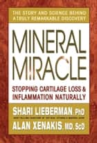 Mineral Miracle - Stopping Cartilage Loss & Inflamation Naturally ebook by Shari Lieberman, Alan Xenakis