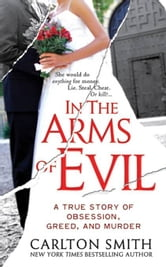 In the Arms of Evil - A True Story of Obsession, Greed, and Murder ebook by Carlton Smith