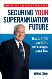Securing Your Superannuation Future - How to Start and Run a Self Managed Super Fund ebook by Daryl Dixon