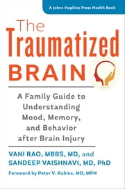 The Traumatized Brain - A Family Guide to Understanding Mood, Memory, and Behavior after Brain Injury ebook by Vani Rao,Sandeep Vaishnavi,Peter V. Rabins