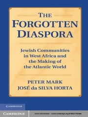 The Forgotten Diaspora - Jewish Communities in West Africa and the Making of the Atlantic World ebook by Peter Mark,Professor José da Silva Horta