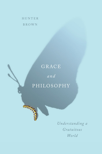 Grace and Philosophy - Understanding a Gratuitous World ebook by Hunter Brown