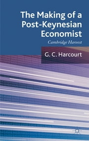 The Making of a Post-Keynesian Economist - Cambridge Harvest ebook by G. C. Harcourt