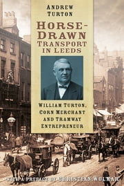 Horse-Drawn Transport in Leeds - William Turton, Corn Merchant and Tramway Entrepreneur ebook by Andrew Turton
