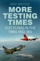 More Testing Times - Test Flying in the 1980s and '90s ebook by Mike Brooke