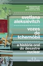 Vozes de Tchernóbil - A história oral do desastre nuclear eBook by Svetlana Aleksiévitch, Sônia Branco