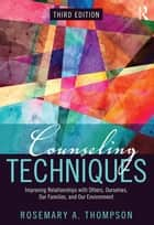 Counseling Techniques - Improving Relationships with Others, Ourselves, Our Families, and Our Environment ebook by Rosemary A. Thompson