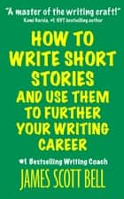 How to Write Short Stories And Use Them to Further Your Writing Career Ebook di James Scott Bell