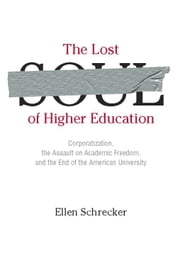 The Lost Soul of Higher Education - Corporatization, the Assault on Academic Freedom, and the End of the American University ebook by Ellen Schrecker
