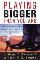 Playing Bigger Than You Are - How to Sell Big Accounts Even if You're David in a World of Goliaths ebook by William T. Brooks, William P. G. Brooks
