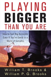 Playing Bigger Than You Are - How to Sell Big Accounts Even if You're David in a World of Goliaths ebook by William T. Brooks,William P. G. Brooks