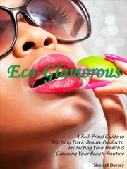 Eco-Glamorous - A Fail-Proof Guide to Ditching Toxic Beauty Products, Protecting Your Health & Greening Your Beauty Routine ebook by Sherrell Dorsey