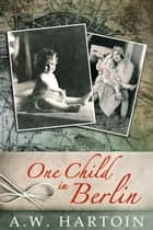 One Child in Berlin (Stella Bled Book Three) ebook by A.W. Hartoin