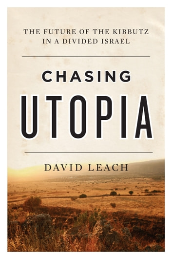 Chasing Utopia - The Future of the Kibbutz in a Divided Israel ebook by David Leach