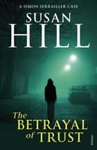The Betrayal of Trust - Simon Serrailler Book 6 ebook by Susan Hill