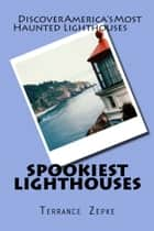 Spookiest Lighthouses - Discover America's Most Haunted Lighthouses ebook by Terrance Zepke