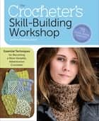 The Crocheter's Skill-Building Workshop - Essential Techniques for Becoming a More Versatile, Adventurous Crocheter ebook by