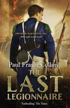 The Last Legionnaire (Jack Lark, Book 5) - A dark military adventure of strength and survival on the battlefields of Europe ebook by Paul Fraser Collard