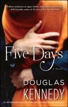 Five Days - A Novel ebook by Douglas Kennedy