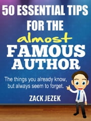 50 ESSENTIAL TIPS FOR THE almost FAMOUS AUTHOR: The Things You Already Know But Always Seem to Forget. ebook by Zack Jezek