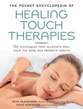 The Pocket Encyclopedia of Healing Touch Therapies: 136 Techniques That Alleviate Pain, Calm the Mind, and Promote Health - 136 Techniques That Alleviate Pain, Calm the Mind, and Promote Health ebook by Skye Alexander,Anne Schneider