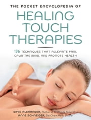The Pocket Encyclopedia of Healing Touch Therapies: 136 Techniques That Alleviate Pain, Calm the Mind, and Promote Health - 136 Techniques That Alleviate Pain, Calm the Mind, and Promote Health ebook by Skye Alexander, Anne Schneider