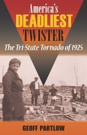 America's Deadliest Twister - The Tri-State Tornado of 1925 ebook by Geoff Partlow