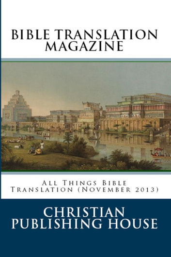 BIBLE TRANSLATION MAGAZINE: All Things Bible Translation (November 2013) ebook by Edward D. Andrews
