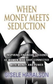 When Money Meets Seduction: Inspiring Financial Lessons of Women Who Have Connected With Money and Power ebook by Gisele Haralson