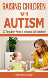 Raising Children with Autism: 100 Things Every Parent of an Autistic Child Must Know ebook by Katherine Smiley