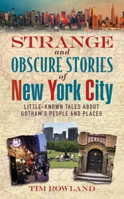 Strange and Obscure Stories of New York City - Little-Known Tales About Gotham's People and Places ebook by Tim Rowland