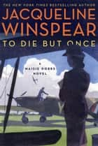 To Die but Once - A Maisie Dobbs Novel ebook by Jacqueline Winspear