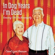 In Dog Years I'm Dead - Growing Old (Dis)Gracefully ebook by Carol Lynn Pearson
