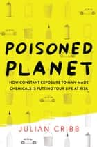 Poisoned Planet - How constant exposure to man-made chemicals is putting your life at risk ebook by Julian Cribb