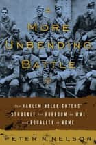 A More Unbending Battle - The Harlem Hellfighter's Struggle for Freedom in WWI and Equality at Home ebook by Peter Nelson