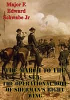The March To The Sea: The Operational Role Of Sherman's Right Wing ebook by Major F. Edward  Schwabe Jr. U.S. Army