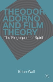 Theodor Adorno and Film Theory - The Fingerprint of Spirit ebook by Brian Wall