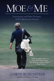 Moe & Me: Encounters with Moe Norman, Golf's Mysterious Genius ebook by Rubenstein, Lorne