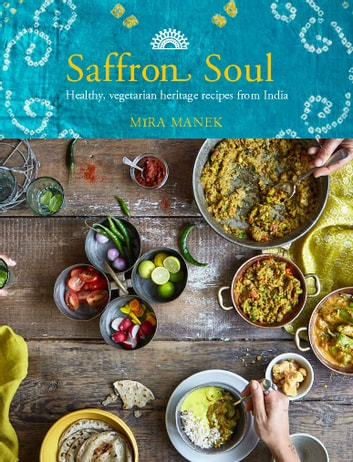 Saffron Soul - Healthy, vegetarian heritage recipes from India eBook by Mira Manek