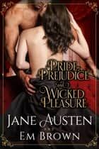 Pride, Prejudice & Wicked Pleasure ebook by Em Brown