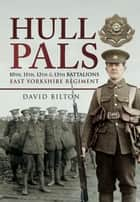 Hull Pals - 10th, 11th, 12th and 13th Battalions East Yorkshire Regiment ebook by David Bilton