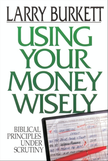 Using Your Money Wisely - Biblical Principles Under Scrutiny ebook by Larry Burkett