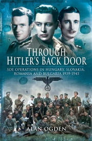 Through Hitler's Back Door - SOE Operations in Hungary, Slovakia, Romania and Bulgaria 1939-1945 ebook by Ogden, Alan