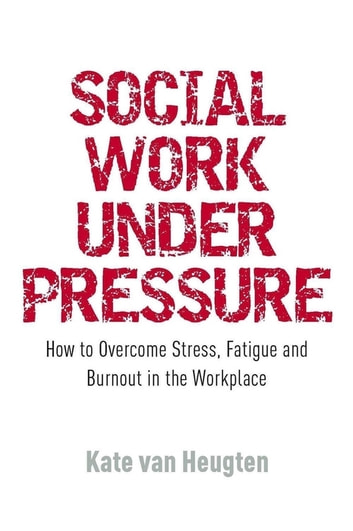 Social Work Under Pressure - How to Overcome Stress, Fatigue and Burnout in the Workplace ebook by Kate van Heugten