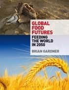 Global Food Futures - Feeding the World in 2050 ebook by Brian Gardner