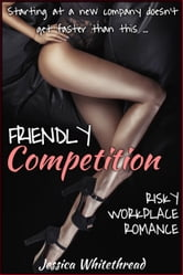Friendly Competition (Risky Workplace Romance) ebook by Jessica Whitethread