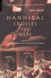 Hannibal Crosses The Alps - The Invasion Of Italy And The Punic Wars ebook by John Prevas
