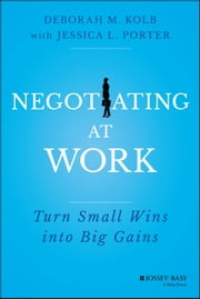 Negotiating at Work - Turn Small Wins into Big Gains ebook by Deborah M. Kolb,Jessica L. Porter
