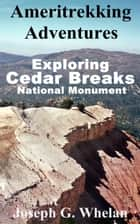 Ameritrekking Adventures: Exploring Cedar Breaks National Monument ebook by Joseph Whelan